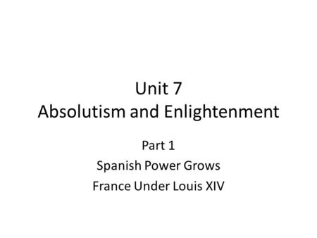 Unit 7 Absolutism and Enlightenment Part 1 Spanish Power Grows France Under Louis XIV.