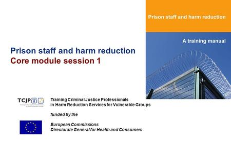 Prison staff and harm reduction Core module session 1 Training Criminal Justice Professionals in Harm Reduction Services for Vulnerable Groups funded by.