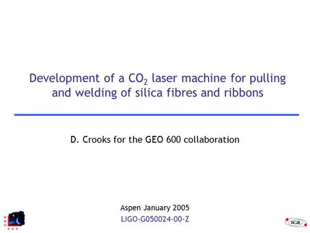 Development of a CO 2 laser machine for pulling and welding of silica fibres and ribbons D. Crooks for the GEO 600 collaboration Aspen January 2005 LIGO-G050024-00-Z.