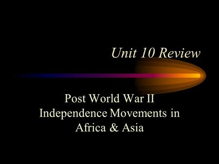 Unit 10 Review Post World War II Independence Movements in Africa & Asia.