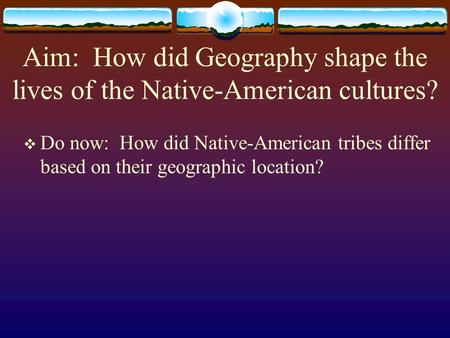 Aim: How did Geography shape the lives of the Native-American cultures?  Do now: How did Native-American tribes differ based on their geographic location?