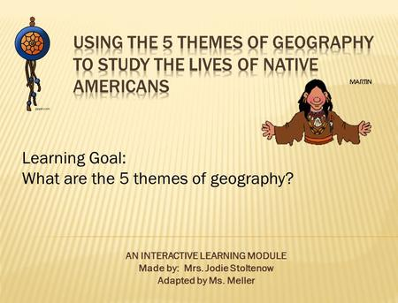 AN INTERACTIVE LEARNING MODULE Made by: Mrs. Jodie Stoltenow Adapted by Ms. Meller Learning Goal: What are the 5 themes of geography?