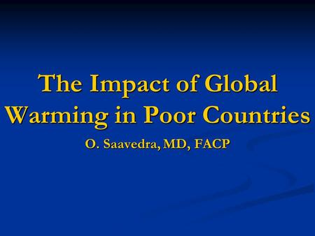 The Impact of Global Warming in Poor Countries O. Saavedra, MD, FACP.