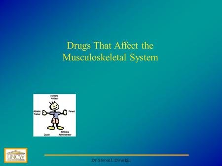 Dr. Steven I. Dworkin Drugs That Affect the Musculoskeletal System.