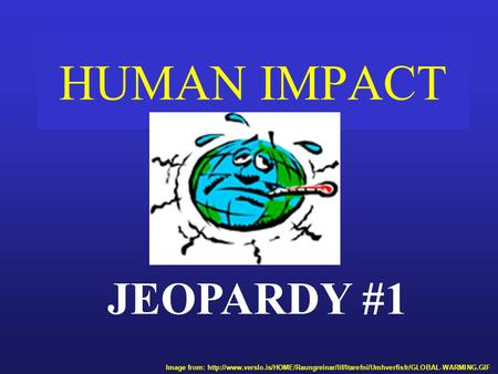 HUMAN IMPACT JEOPARDY #1 Image from:
