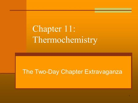 1 Chapter 11: Thermochemistry The Two-Day Chapter Extravaganza.