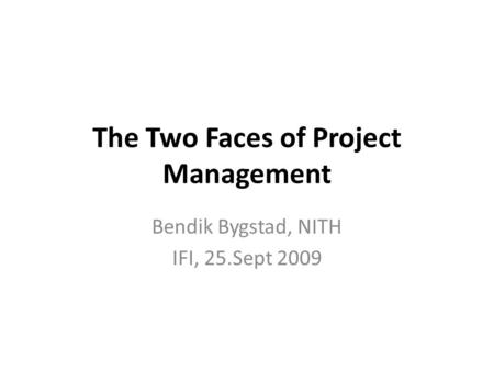 The Two Faces of Project Management Bendik Bygstad, NITH IFI, 25.Sept 2009.