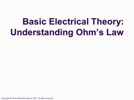 Basic Electrical Theory: Understanding Ohm's Law Copyright © Texas Education Agency, 2011. All rights reserved.