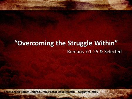 """Overcoming the Struggle Within"" Romans 7:1-25 & Selected Cross Creek Community Church, Pastor Dave Martin – August 9, 2015."
