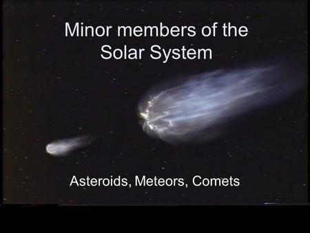 Minor members of the Solar System Asteroids, Meteors, Comets.
