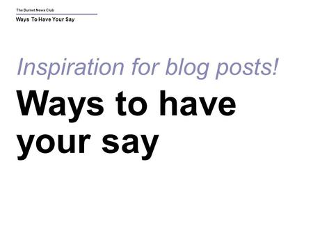 The Burnet News Club Ways To Have Your Say Inspiration for blog posts! Ways to have your say.