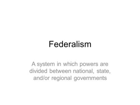 Federalism A system in which powers are divided between national, state, and/or regional governments.
