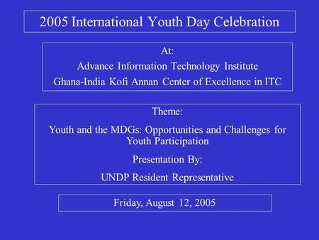 2005 International Youth Day Celebration At: Advance Information Technology Institute Ghana-India Kofi Annan Center of Excellence in ITC Theme: Youth and.