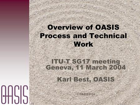 © OASIS 2004 Overview of OASIS Process and Technical Work ITU-T SG17 meeting Geneva, 11 March 2004 Karl Best, OASIS.