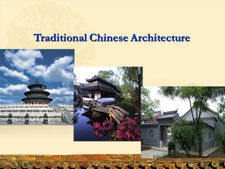 Traditional Chinese Architecture. Content 1. The Characteristics <strong>of</strong> Chinese Ancient Architecture 2. Types <strong>of</strong> Ancient Chinese Architecture 3. Chinese Bridges.