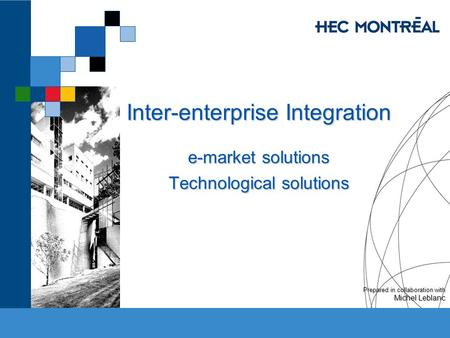Inter-enterprise Integration e-market solutions Technological solutions Prepared in collaboration with Michel Leblanc.