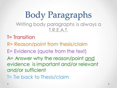 Body Paragraphs Writing body paragraphs is always a T.R.E.A.T. T= Transition R= Reason/point from thesis/claim E= Evidence (quote from the text) A= Answer.