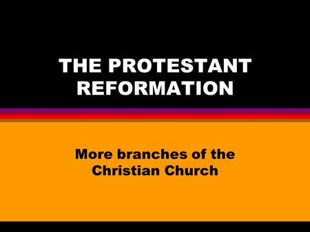 THE PROTESTANT REFORMATION More branches of the Christian Church.