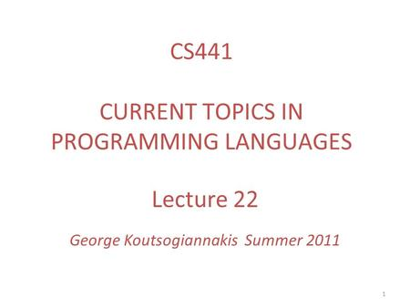 1 Lecture 22 George Koutsogiannakis Summer 2011 CS441 CURRENT TOPICS IN PROGRAMMING LANGUAGES.