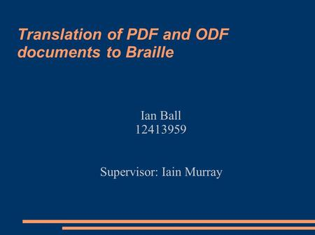 Translation of PDF and ODF documents to Braille Ian Ball 12413959 Supervisor: Iain Murray.