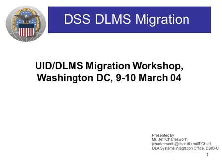 1 UID/DLMS Migration Workshop, Washington DC, 9-10 March 04 DSS DLMS Migration Presented by Mr. Jeff Charlesworth Chief DLA.