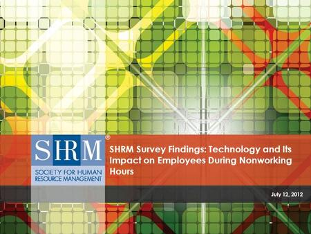 July 12, 2012 SHRM Survey Findings: Technology and Its Impact on Employees During Nonworking Hours.