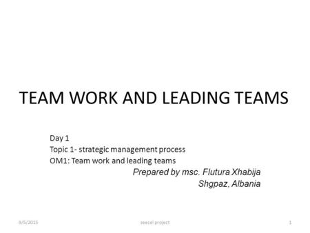 TEAM WORK AND LEADING TEAMS Day 1 Topic 1- strategic management process OM1: Team work and leading teams Prepared by msc. Flutura Xhabija Shgpaz, Albania.