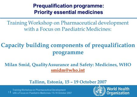Training Workshop on Pharmaceutical Development with a Focus on Paediatric Medicines / 15-19 October 2007 1 |1 | Prequalification programme: Priority essential.