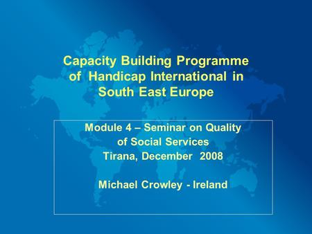 Capacity Building Programme of Handicap International in South East Europe Module 4 – Seminar on Quality of Social Services Tirana, December 2008 Michael.