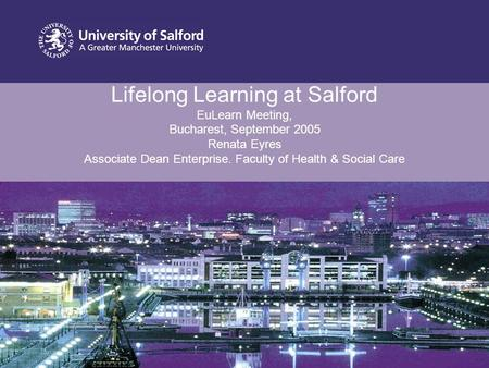 Lifelong Learning at Salford EuLearn Meeting, Bucharest, September 2005 Renata Eyres Associate Dean Enterprise. Faculty of Health & Social Care.