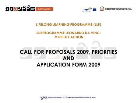 1 LIFELONG LEARNING PROGRAMME (LLP) SUBPROGRAMME LEONARDO DA VINCI MOBILITY ACTION CALL FOR PROPOSALS 2009, PRIORITIES AND APPLICATION FORM 2009.