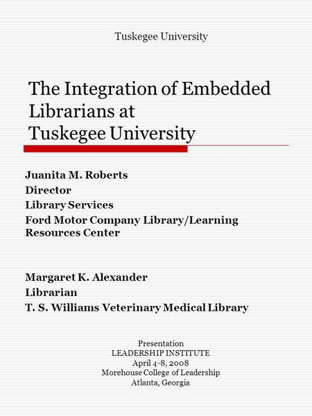 The Integration of Embedded Librarians at Tuskegee University Juanita M. Roberts Director Library Services Ford Motor Company Library/Learning Resources.