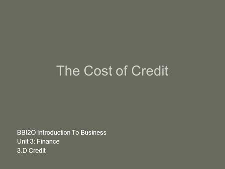 The Cost of Credit BBI2O Introduction To Business Unit 3: Finance 3.D Credit.
