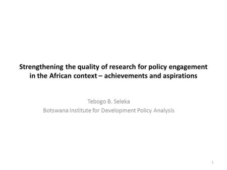 Strengthening the quality of research for policy engagement in the African context – achievements and aspirations Tebogo B. Seleka Botswana Institute for.