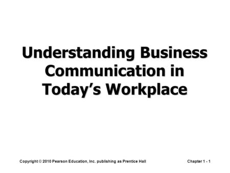 Copyright © 2010 Pearson Education, Inc. publishing as Prentice HallChapter 1 - 1 Understanding Business Communication in Today's Workplace.