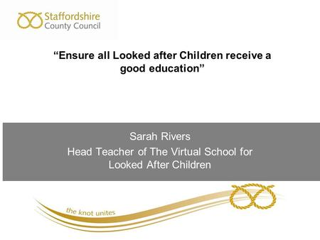 "Sarah Rivers Head Teacher of The Virtual School for Looked After Children ""Ensure all Looked after Children receive a good education"""