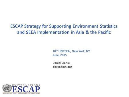 ESCAP Strategy for Supporting Environment Statistics and SEEA Implementation in Asia & the Pacific 10 th UNCEEA, New York, NY June, 2015 Daniel Clarke.