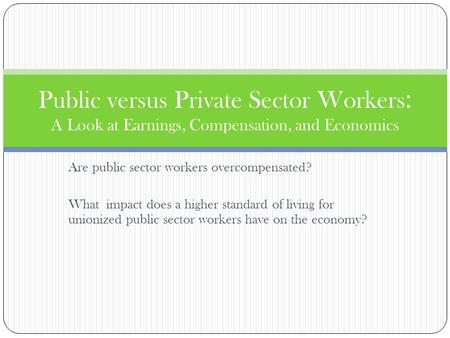 Are public sector workers overcompensated? What impact does a higher standard of living for unionized public sector workers have on the economy? Public.