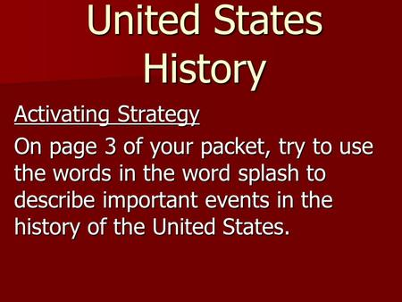 United States History Activating Strategy On page 3 of your packet, try to use the words in the word splash to describe important events in the history.