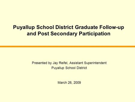 Puyallup School District Graduate Follow-up and Post Secondary Participation Presented by Jay Reifel, Assistant Superintendent Puyallup School District.