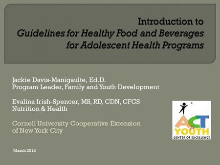 Jackie Davis-Manigaulte, Ed.D. Program Leader, Family and Youth Development Evalina Irish-Spencer, MS, RD, CDN, CFCS Nutrition & Health Cornell University.