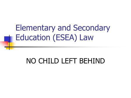 Elementary and Secondary Education (ESEA) Law NO CHILD LEFT BEHIND.