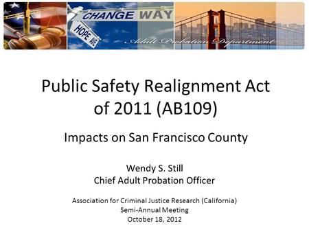 Public Safety Realignment Act of 2011 (AB109) Impacts on San Francisco County Wendy S. Still Chief Adult Probation Officer Association for Criminal Justice.