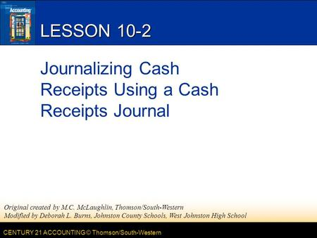 CENTURY 21 ACCOUNTING © Thomson/South-Western LESSON 10-2 Journalizing Cash Receipts Using a Cash Receipts Journal Original created by M.C. McLaughlin,