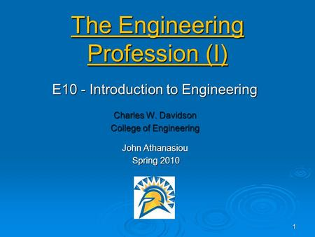 The <strong>Engineering</strong> Profession (I) E10 - Introduction to <strong>Engineering</strong> Charles W. Davidson College of <strong>Engineering</strong> John Athanasiou Spring 2010 Spring 2010 1.