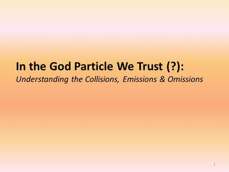 1 <strong>In</strong> the God Particle We Trust (?): Understanding the Collisions, Emissions & Omissions.