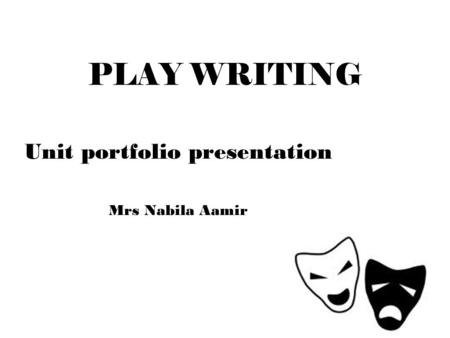 PLAY WRITING Unit portfolio presentation Mrs Nabila Aamir.