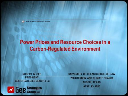 Power Prices and Resource Choices in a Carbon-Regulated Environment UNIVERSITY OF TEXAS SCHOOL OF LAW 2008 CARBON AND CLIMATE CHANGE AUSTIN, TEXAS APRIL.