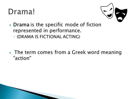  Drama is the specific mode of fiction represented in performance. ◦ (DRAMA IS FICTIONAL ACTING)  The term comes from a Greek word meaning action