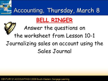 CENTURY 21 ACCOUNTING © 2009 South-Western, Cengage Learning Accounting, Thursday, March 8 BELL RINGER Answer the questions on the worksheet from Lesson.